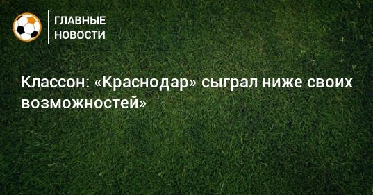 Классон: «Краснодар» сыграл ниже своих возможностей»