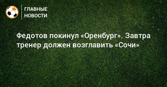 Федотов покинул «Оренбург». Завтра тренер должен возглавить «Сочи»