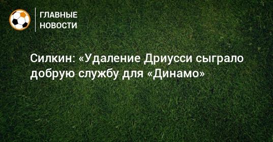 Силкин: «Удаление Дриусси сыграло добрую службу для «Динамо»