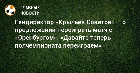 Гендиректор «Крыльев Советов» – о предложении переиграть матч с «Оренбургом»: «Давайте теперь полчемпионата переиграем»