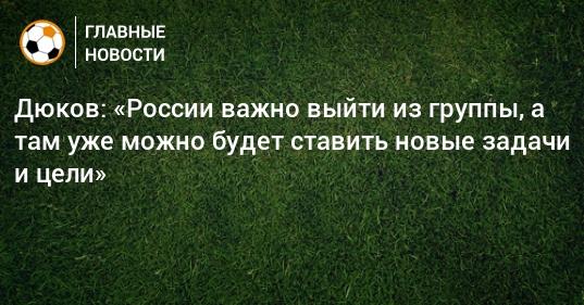 Дюков: «России важно выйти из группы, а там уже можно будет ставить новые задачи и цели»